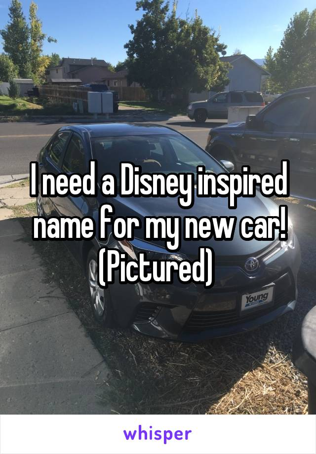 I need a Disney inspired name for my new car! (Pictured)