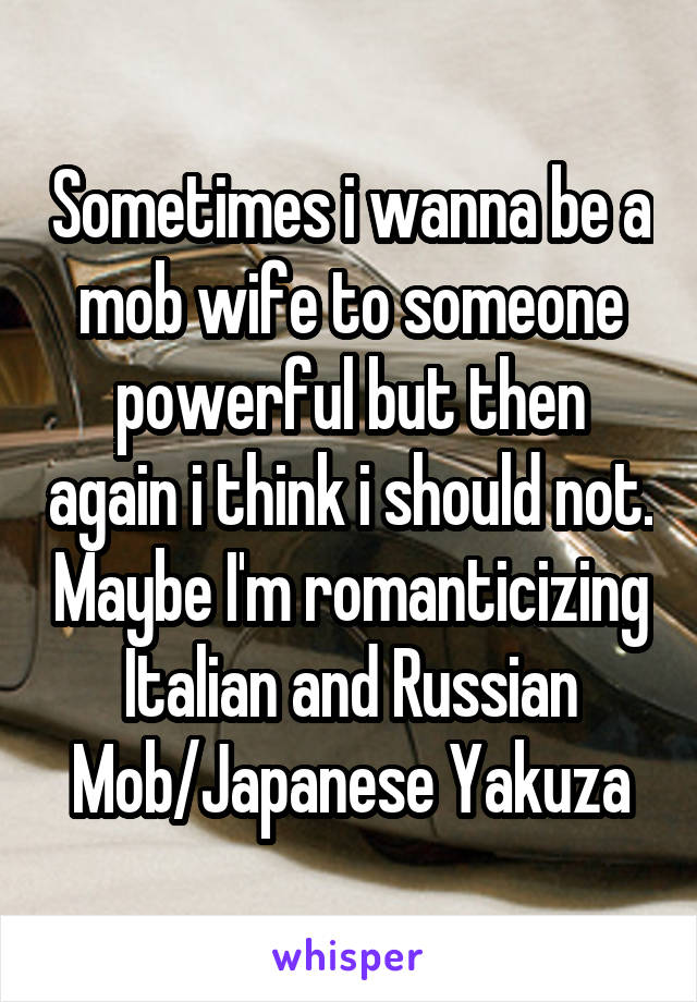 Sometimes i wanna be a mob wife to someone powerful but then again i think i should not. Maybe I'm romanticizing Italian and Russian Mob/Japanese Yakuza