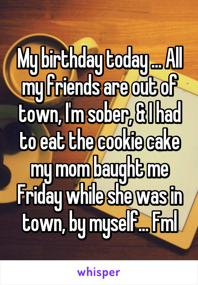 My birthday today ... All my friends are out of town, I'm sober, & I had to eat the cookie cake my mom baught me Friday while she was in town, by myself... Fml