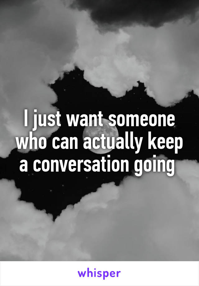 I just want someone who can actually keep a conversation going