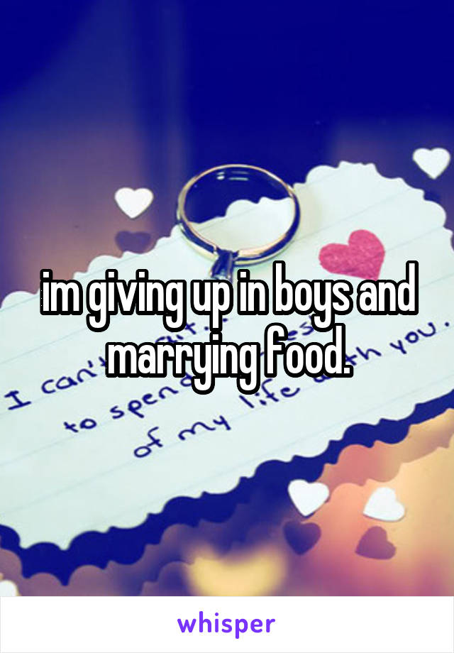 im giving up in boys and marrying food.
