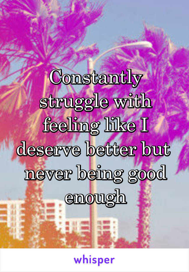 Constantly struggle with feeling like I deserve better but  never being good enough