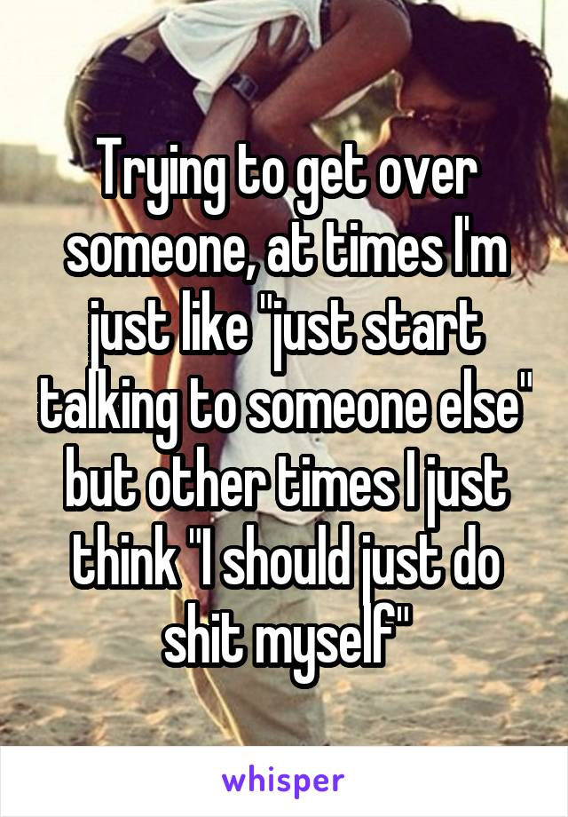 """Trying to get over someone, at times I'm just like """"just start talking to someone else"""" but other times I just think """"I should just do shit myself"""""""