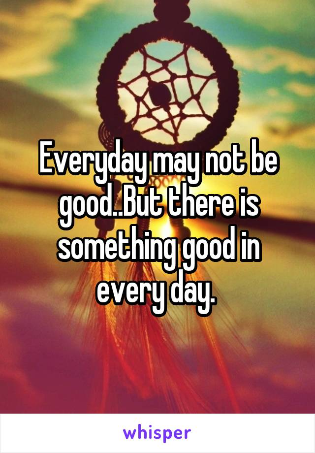 Everyday may not be good..But there is something good in every day.