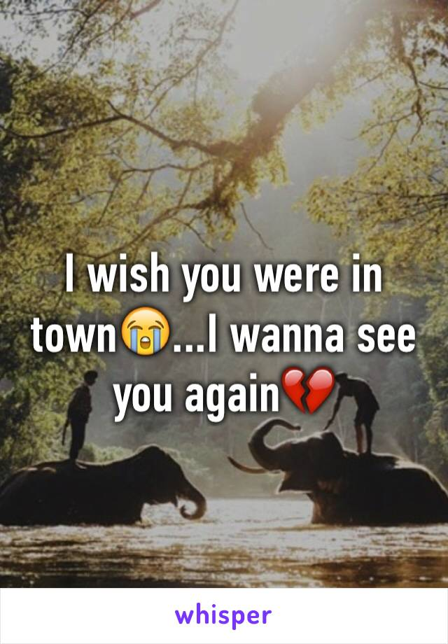 I wish you were in town😭...I wanna see you again💔