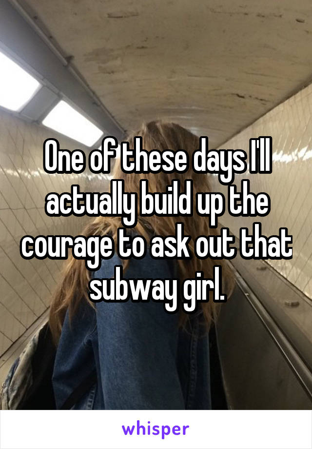 One of these days I'll actually build up the courage to ask out that subway girl.