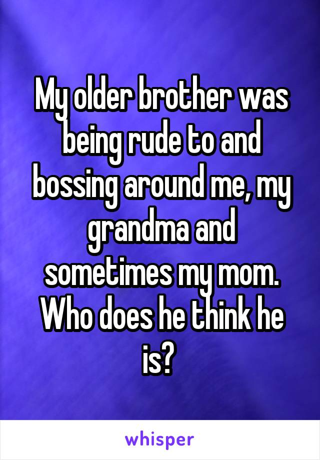 My older brother was being rude to and bossing around me, my grandma and sometimes my mom. Who does he think he is?