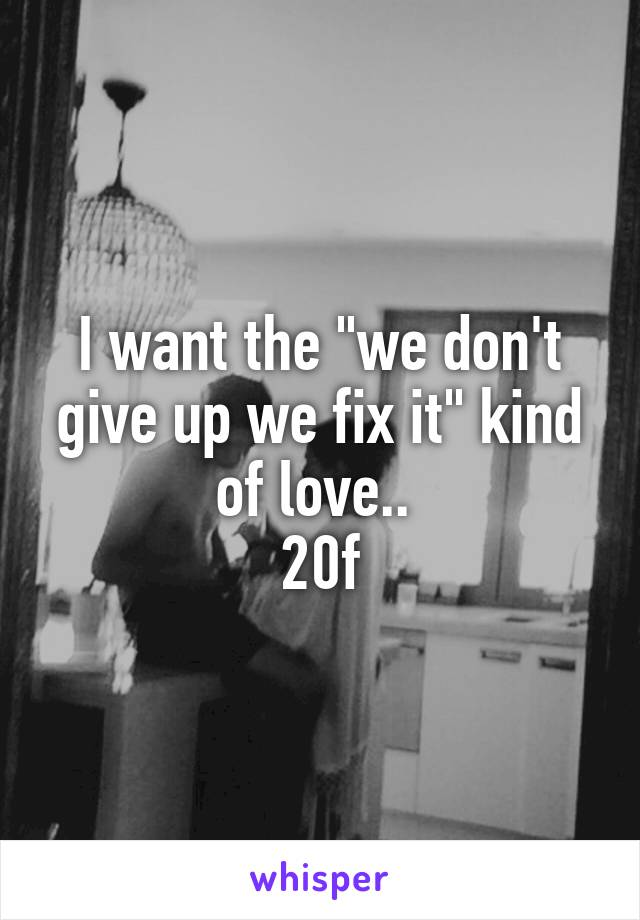 "I want the ""we don't give up we fix it"" kind of love..  20f"
