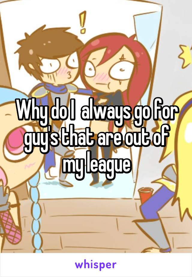 Why do I  always go for guy's that are out of my league