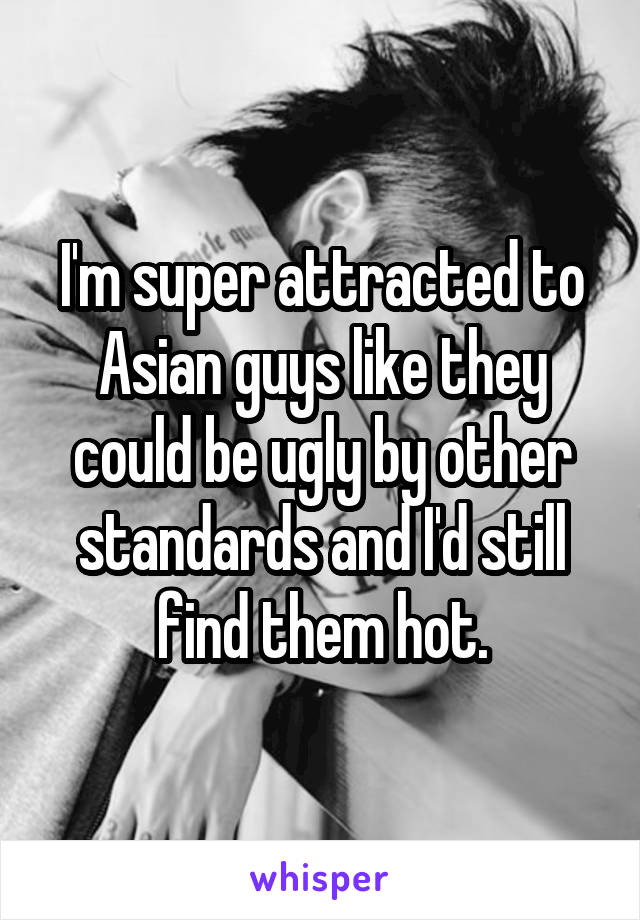I'm super attracted to Asian guys like they could be ugly by other standards and I'd still find them hot.