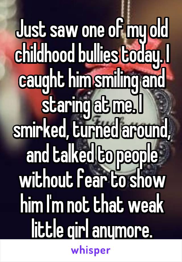 Just saw one of my old childhood bullies today. I caught him smiling and staring at me. I smirked, turned around, and talked to people without fear to show him I'm not that weak little girl anymore.