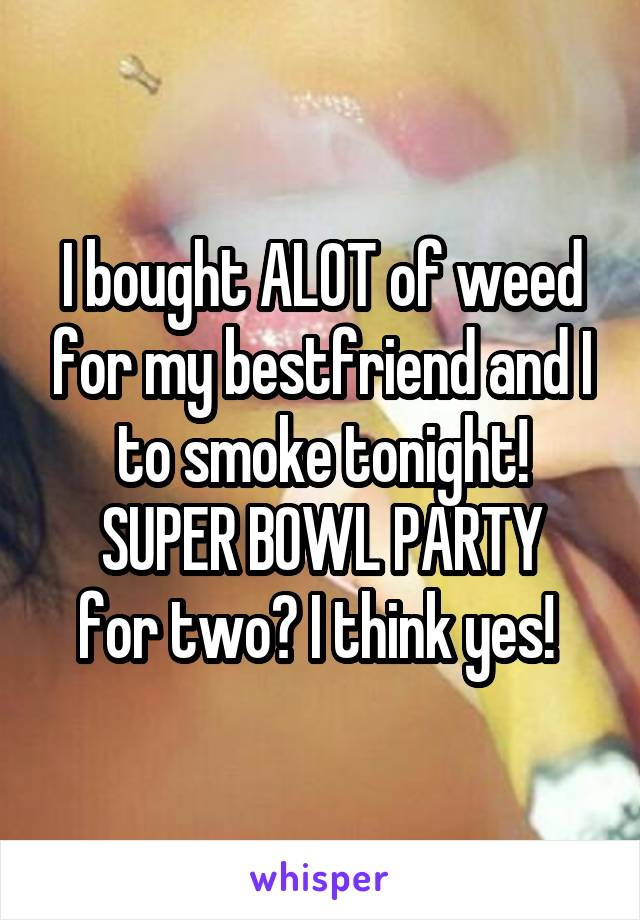 I bought ALOT of weed for my bestfriend and I to smoke tonight! SUPER BOWL PARTY for two? I think yes!