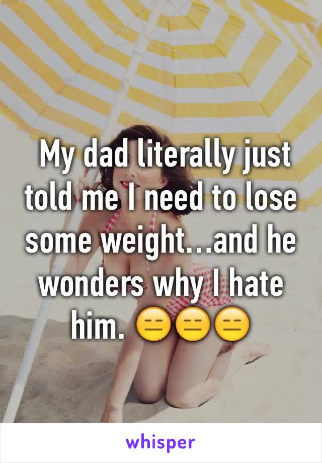 My dad literally just told me I need to lose some weight…and he wonders why I hate him. 😑😑😑