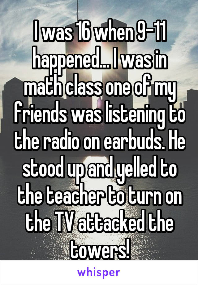I was 16 when 9-11 happened... I was in math class one of my friends was listening to the radio on earbuds. He stood up and yelled to the teacher to turn on the TV attacked the towers!