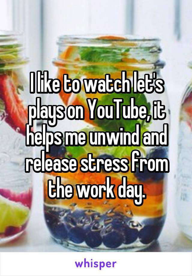 I like to watch let's plays on YouTube, it helps me unwind and release stress from the work day.