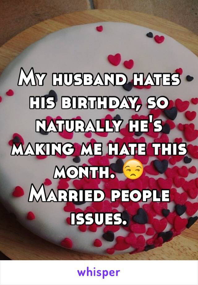 My husband hates his birthday, so naturally he's making me hate this month. 😒 Married people issues.