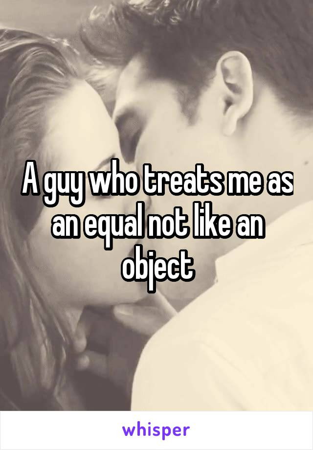 A guy who treats me as an equal not like an object