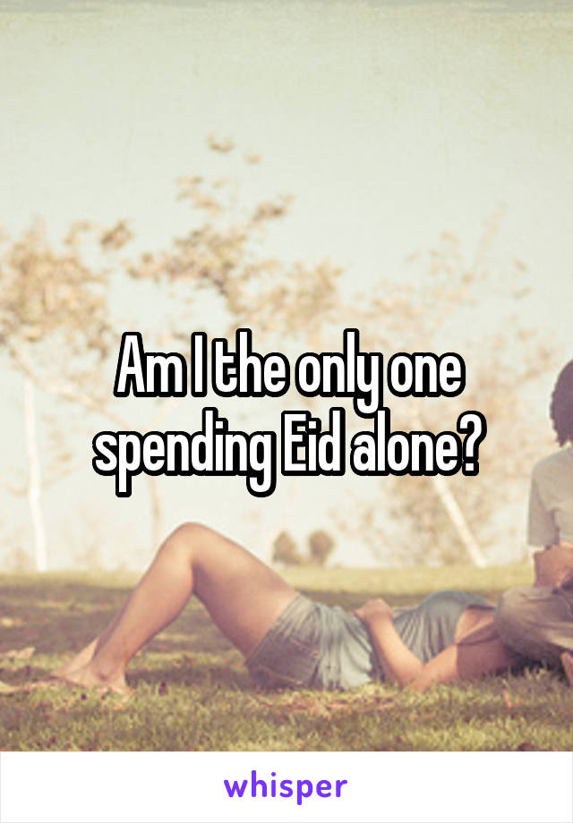 Am I the only one spending Eid alone?