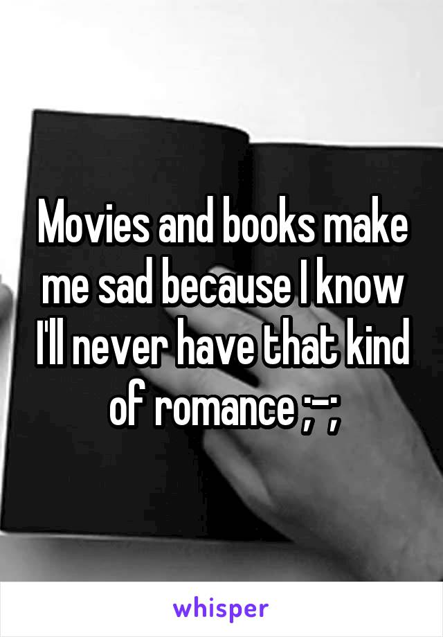 Movies and books make me sad because I know I'll never have that kind of romance ;-;