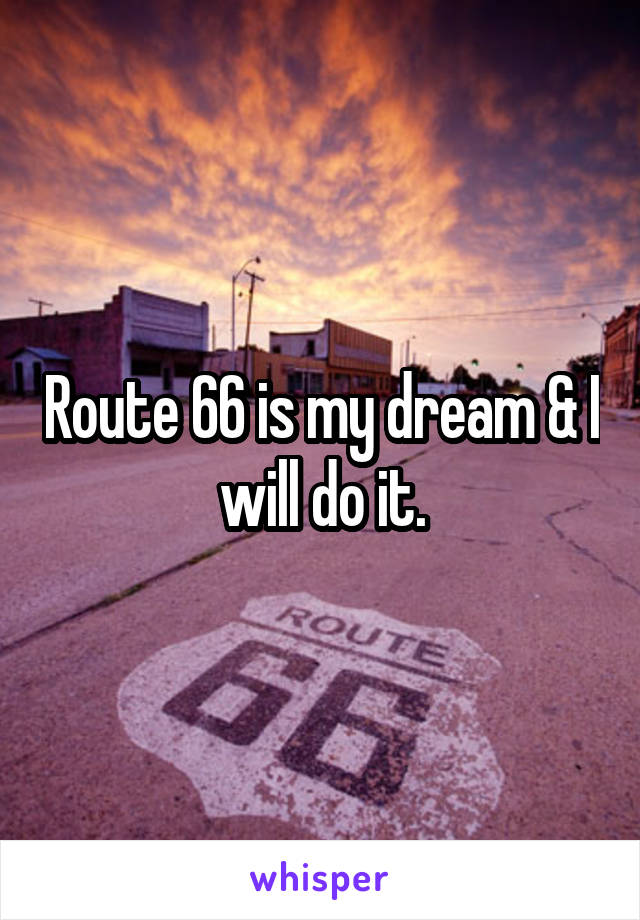 Route 66 is my dream & I will do it.