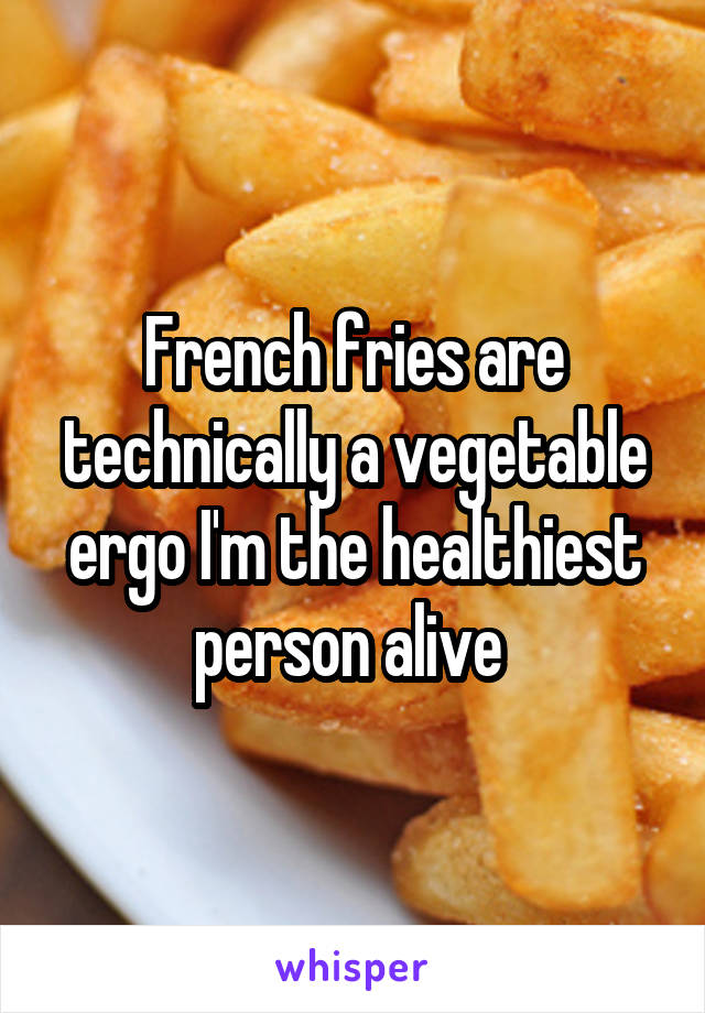 French fries are technically a vegetable ergo I'm the healthiest person alive