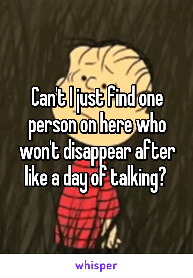 Can't I just find one person on here who won't disappear after like a day of talking?