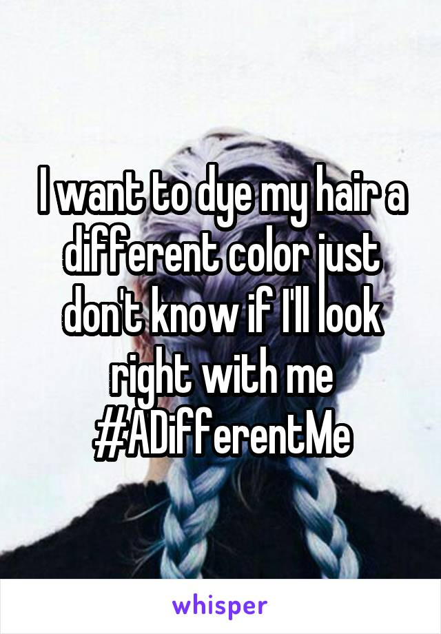 I want to dye my hair a different color just don't know if I'll look right with me #ADifferentMe