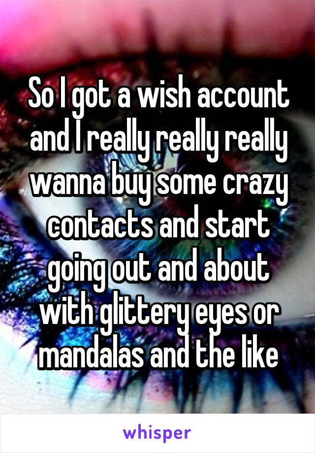 So I got a wish account and I really really really wanna buy some crazy contacts and start going out and about with glittery eyes or mandalas and the like