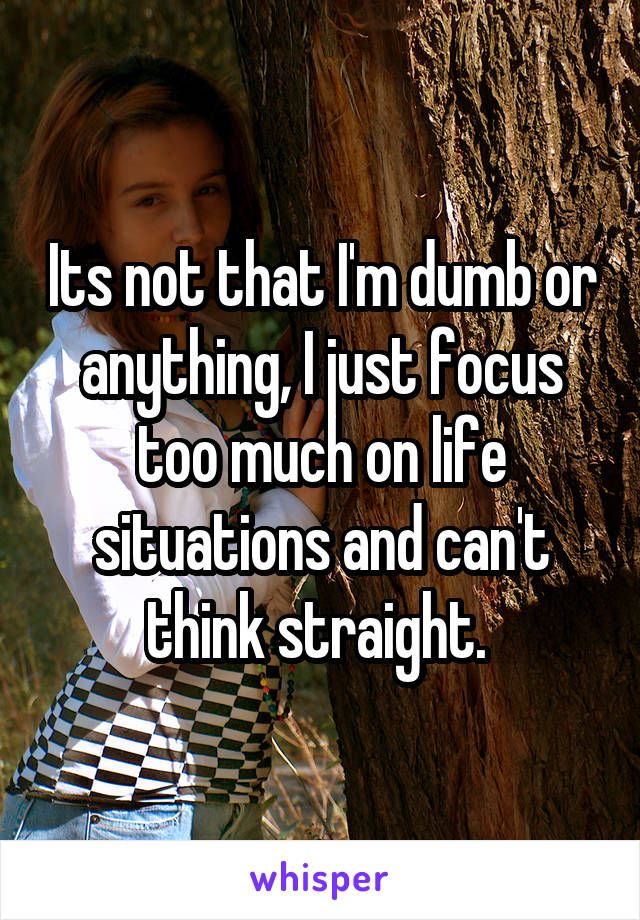 Its not that I'm dumb or anything, I just focus too much on life situations and can't think straight.
