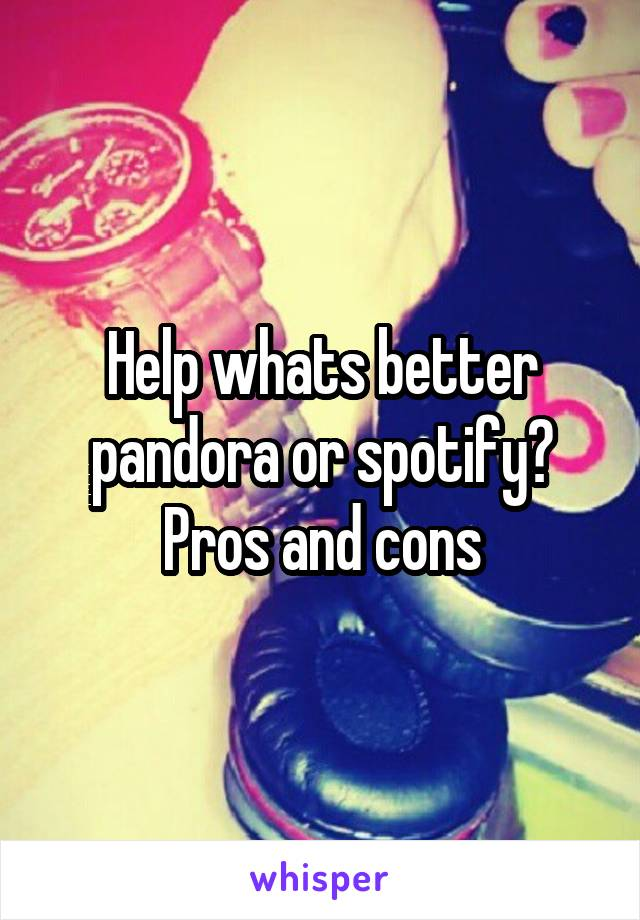 Help whats better pandora or spotify? Pros and cons
