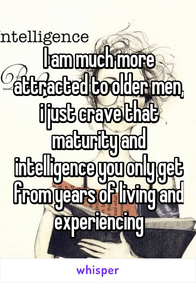 I am much more attracted to older men, i just crave that maturity and intelligence you only get from years of living and experiencing