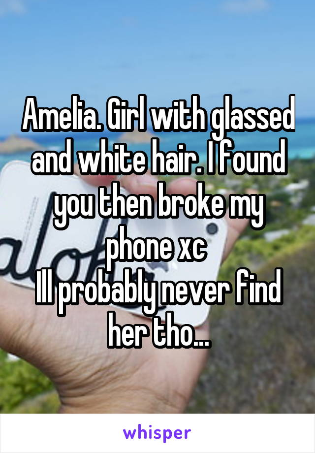 Amelia. Girl with glassed and white hair. I found you then broke my phone xc  Ill probably never find her tho...
