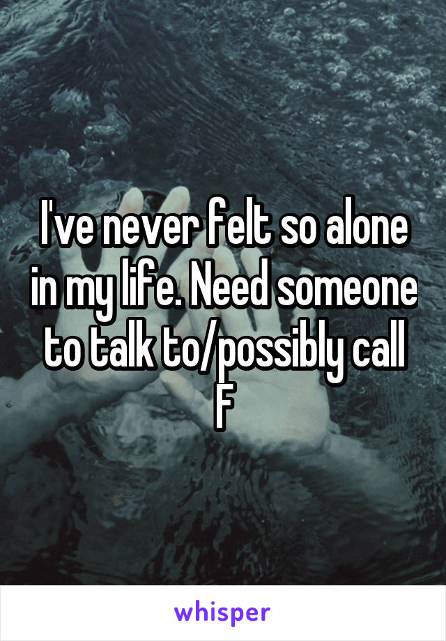 I've never felt so alone in my life. Need someone to talk to/possibly call F