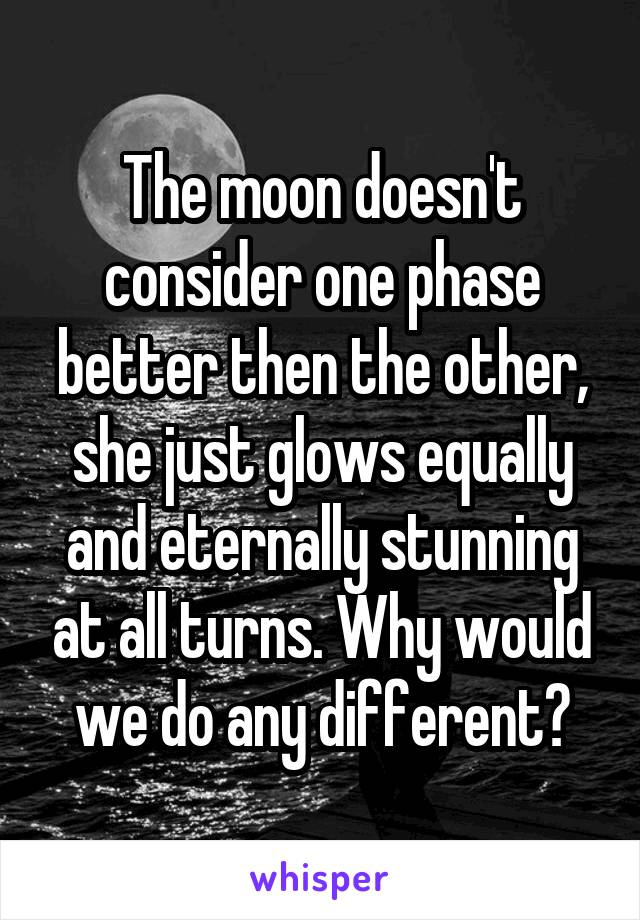 The moon doesn't consider one phase better then the other, she just glows equally and eternally stunning at all turns. Why would we do any different?
