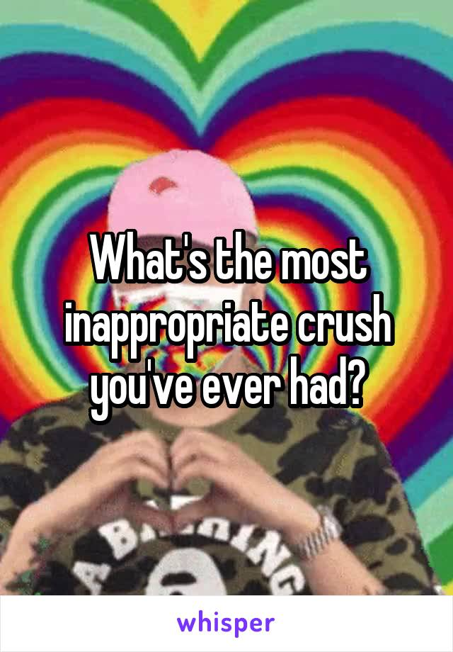 What's the most inappropriate crush you've ever had?