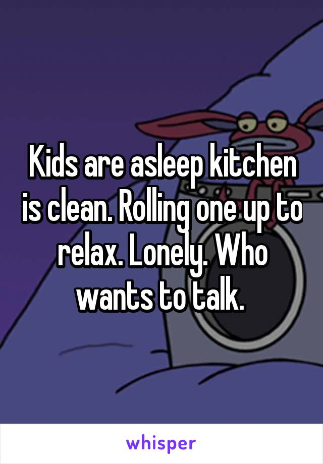Kids are asleep kitchen is clean. Rolling one up to relax. Lonely. Who wants to talk.