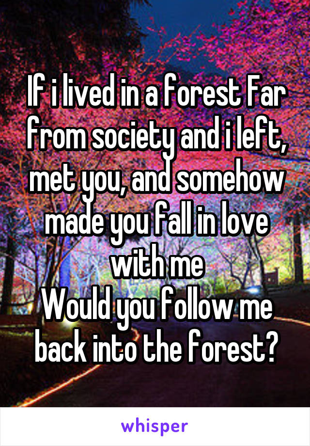 If i lived in a forest Far from society and i left, met you, and somehow made you fall in love with me Would you follow me back into the forest?
