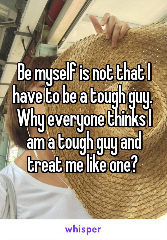 Be myself is not that I have to be a tough guy.  Why everyone thinks I am a tough guy and treat me like one?