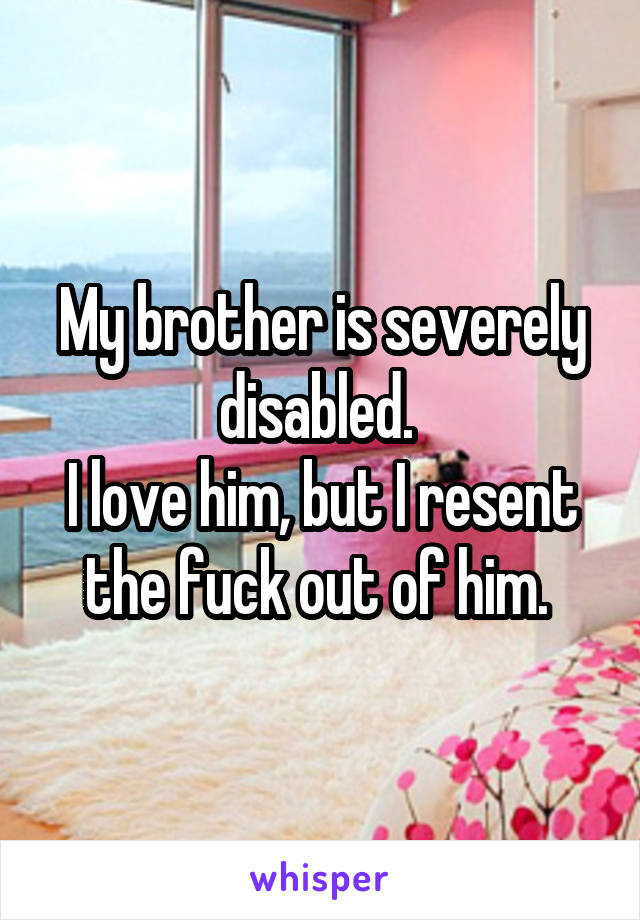 My brother is severely disabled.  I love him, but I resent the fuck out of him.