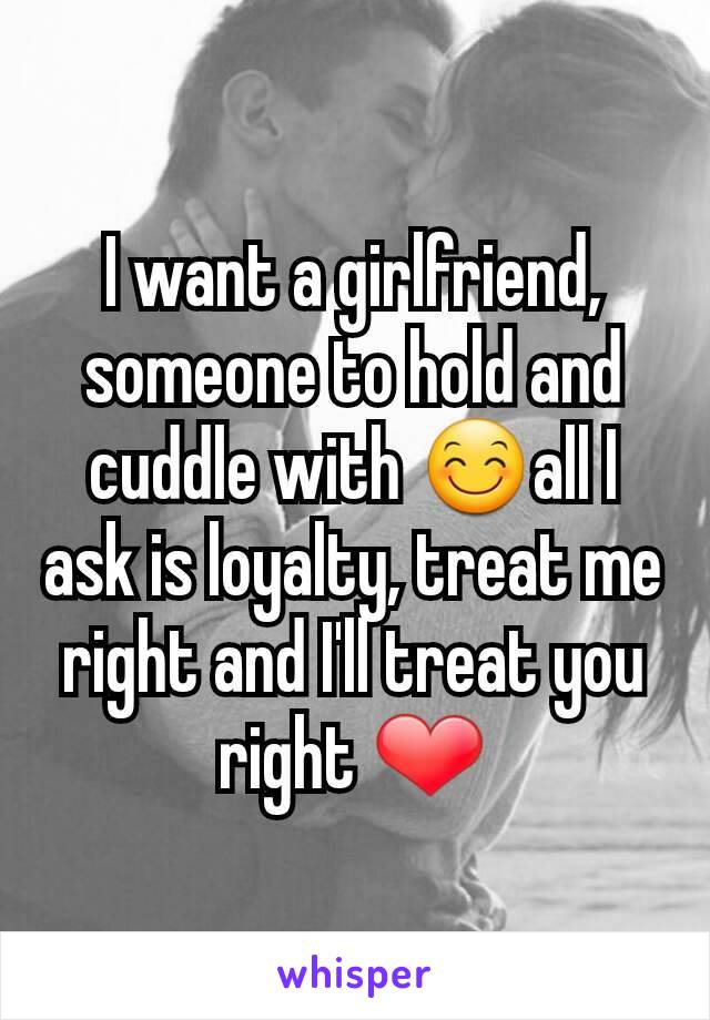 I want a girlfriend, someone to hold and cuddle with 😊all I ask is loyalty, treat me right and I'll treat you right ❤