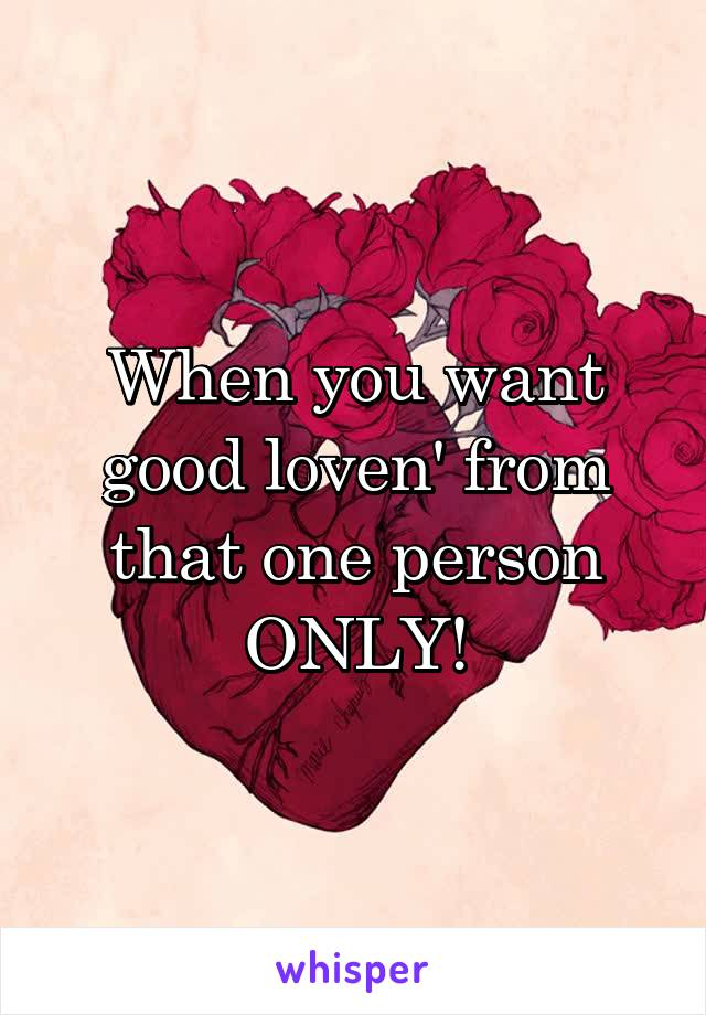 When you want good loven' from that one person ONLY!