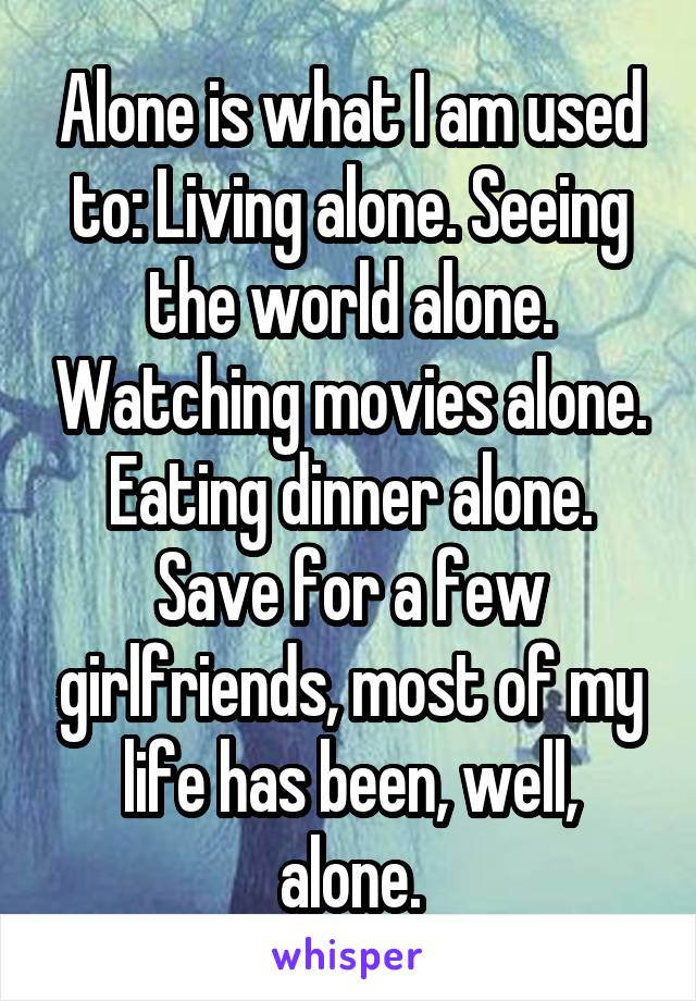 Alone is what I am used to: Living alone. Seeing the world alone. Watching movies alone. Eating dinner alone. Save for a few girlfriends, most of my life has been, well, alone.