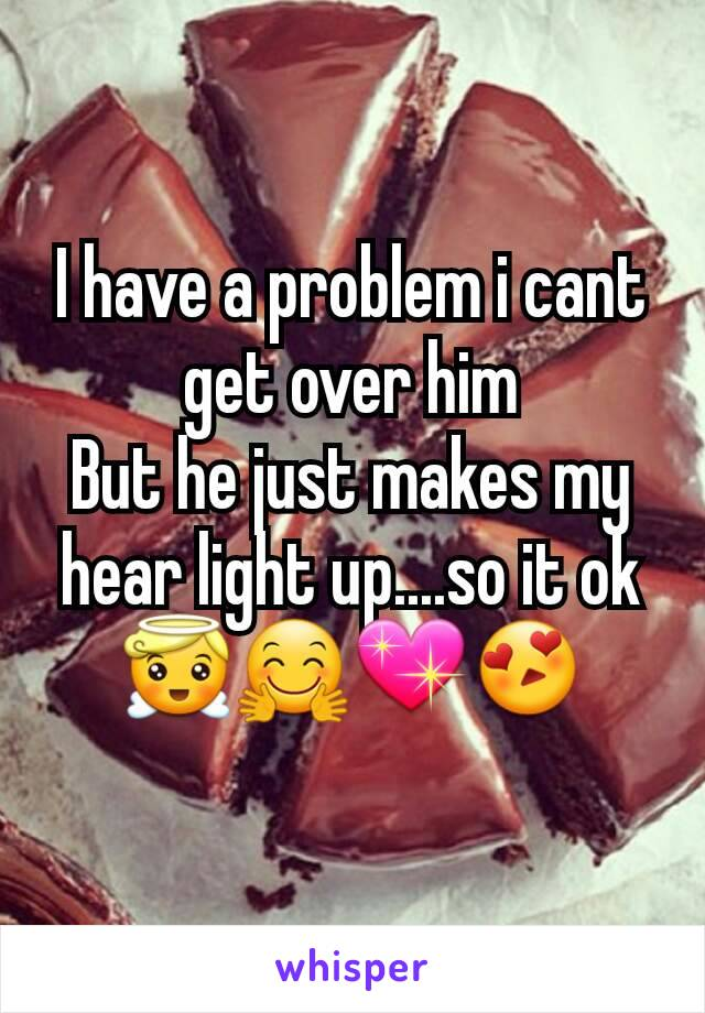 I have a problem i cant get over him But he just makes my hear light up....so it ok 😇🤗💖😍