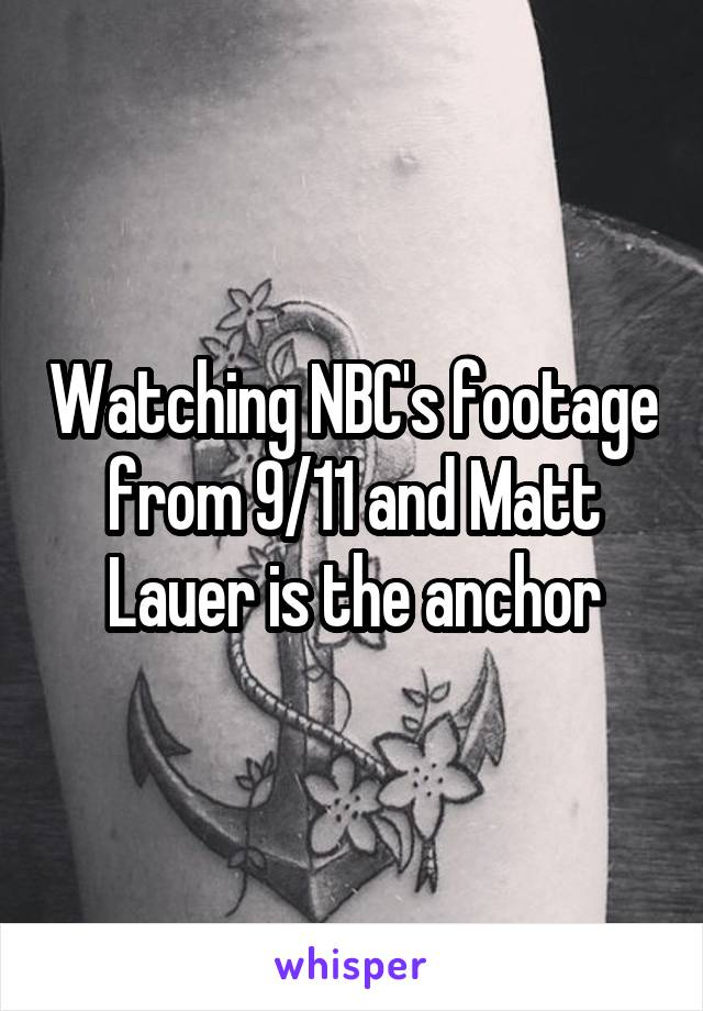 Watching NBC's footage from 9/11 and Matt Lauer is the anchor