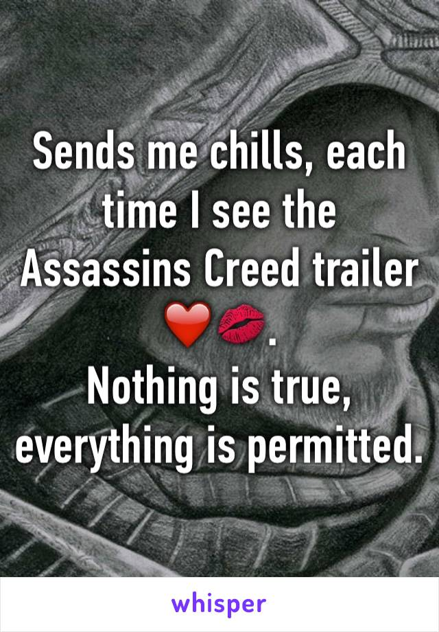 Sends me chills, each time I see the Assassins Creed trailer ❤️💋.  Nothing is true, everything is permitted.