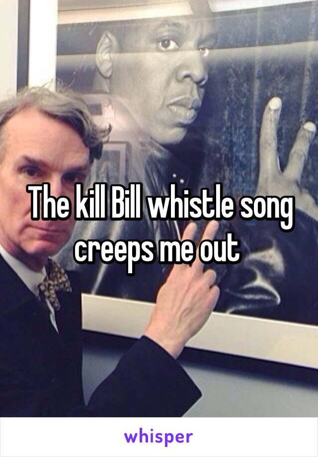 The kill Bill whistle song creeps me out