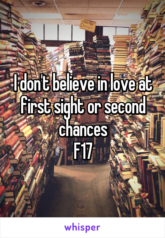 I don't believe in love at first sight or second chances F17