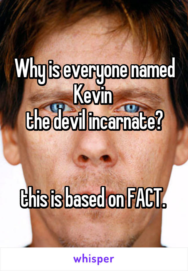 Why is everyone named Kevin  the devil incarnate?   this is based on FACT.