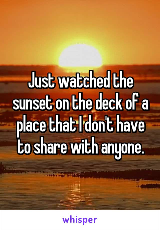 Just watched the sunset on the deck of a place that I don't have to share with anyone.