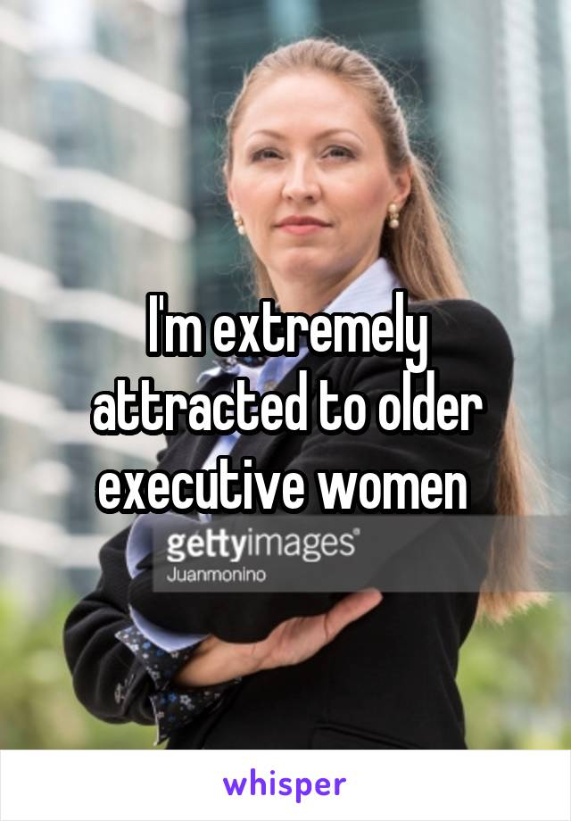 I'm extremely attracted to older executive women